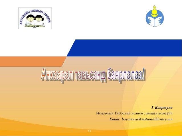 Click to edit Master title style  17  Г.Баяртуяа  Монголын Үндэсний номын сангийн номзүйч  Email: bayartuya@nationallibrar...