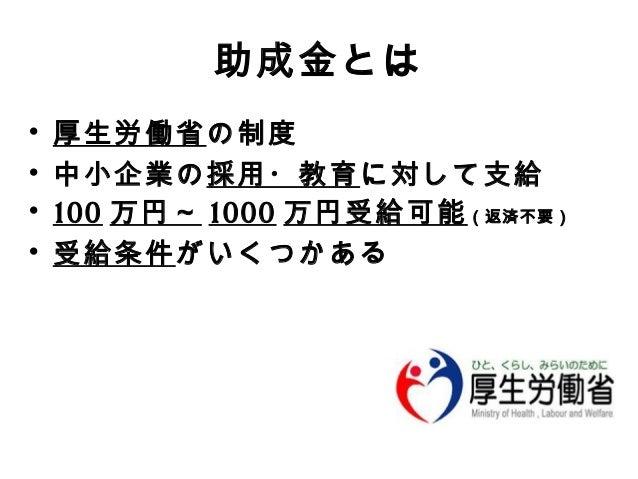助成金とは  • 厚生労働省の制度  • 中小企業の採用・教育に対して支給  • 100 万円~ 1000 万円受給可能(返済不要)  • 受給条件がいくつかある