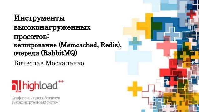 Инструменты  высоконагруженных  проектов:  кеширование (Memcached, Redis),  очереди (RabbitMQ)  Вячеслав Москаленко
