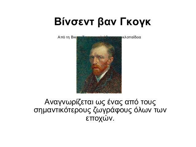 Βίνσεντ βαν Γκογκ  Από τη Βικιπαίδεια, την ελεύθερη εγκυκλοπαίδεια  Αναγνωρίζεται ως ένας από τους  σημαντικότερους ζωγράφ...