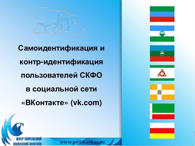Самоидентификация и  контр-идентификация  пользователей СКФО  в социальной сети  «ВКонтакте» (vk.com)  1 www.politkavkaz.r...