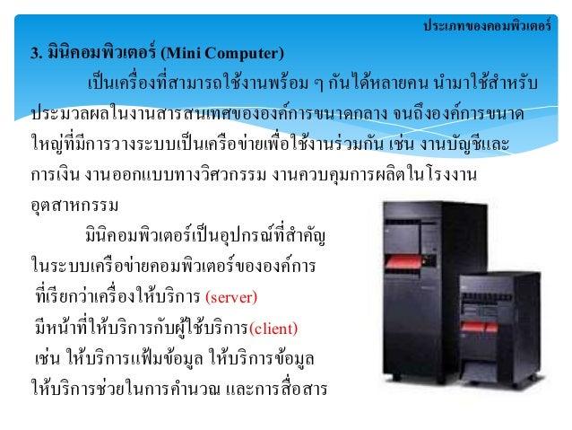 3. มินิคอมพิวเตอร์ (Mini Computer)  เป็นเครื่องที่สามารถใช้งานพร้อม ๆ กันได้หลายคน นามาใช้สาหรับ  ประมวลผลในงานสารสนเทาของ...