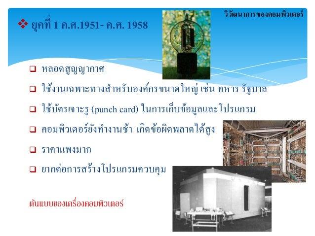  ยุคที่ 1 ค.ศ.1951- ค.ศ. 1958   หลอดสูญญากาา   ใช้งานเฉพาะทางสาหรับองค์กรขนาดใหญ่ เช่น ทหาร รัฐบาล   ใช้บัตรเจาะรู (pu...