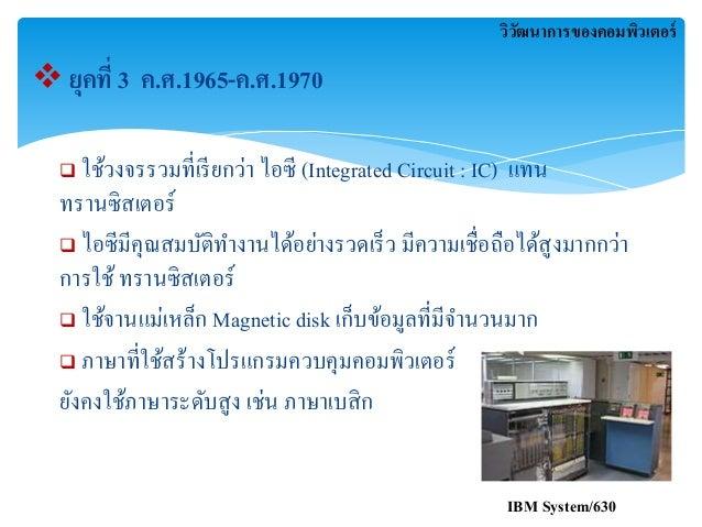  ยุคที่ 3 ค.ศ.1965-ค.ศ.1970  วิวัฒนาการของคอมพิวเตอร์   ใช้วงจรรวมที่เรียกว่า ไอซี (Integrated Circuit : IC) แทน  ทรานซิ...