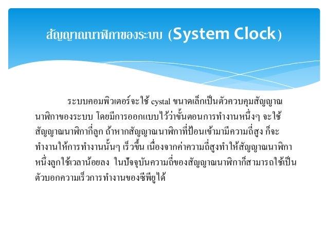 สญัญาณนาฬิกาของระบบ (System Clock)  ระบบคอมพิวเตอร์จะใช้ cystal ขนาดเล็กเป็นตัวควบคุมสัญญาณ  นาฬิกาของระบบ โดยมีการออกแบบไ...