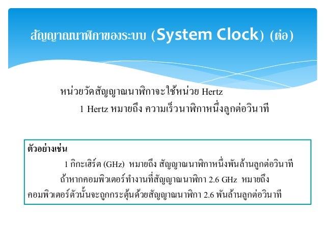 สญัญาณนาฬิกาของระบบ (System Clock) (ต่อ)  หน่วยวัดสัญญาณนาฬิกาจะใช้หน่วย Hertz  1 Hertz หมายถึง ความเร็วนาฬิกาหนึ่งลูกต่อว...
