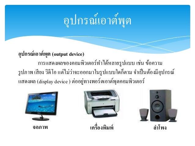 อุปกรณ์เอาต์พุต  อุปกรณ์เอาต์พุต (output device)  การแสดงผลของคอมพิวเตอร์ทา ได้หลายรูปแบบ เช่น ข้อความ  รูปภาพ เสียง วิดีโ...