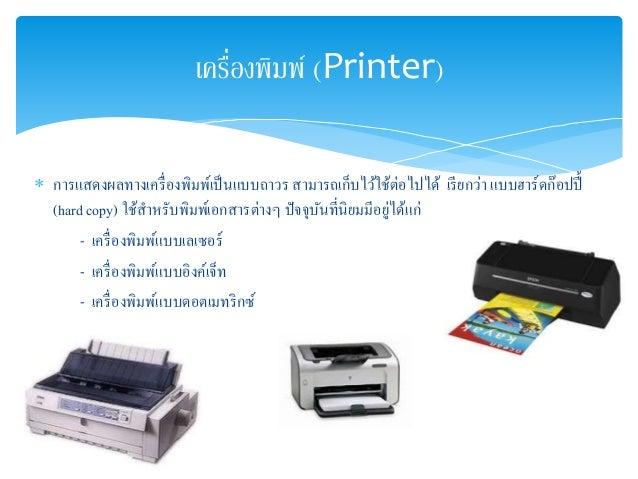 เครื่องพิมพ์ (Printer)   การแสดงผลทางเครื่องพิมพ์เป็นแบบถาวร สามารถเก็บไว้ใช้ต่อไปได้ เรียกว่า แบบฮาร์ดก๊อปปี้  (hard cop...