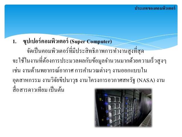 1. ซุปเปอร์คอมพิวเตอร์ (Super Computer)  ประเภทของคอมพิวเตอร์  จัดเป็นคอมพิวเตอร์ที่มีประสิทธิภาพการทา งานสูงที่สุด  จะใช้...