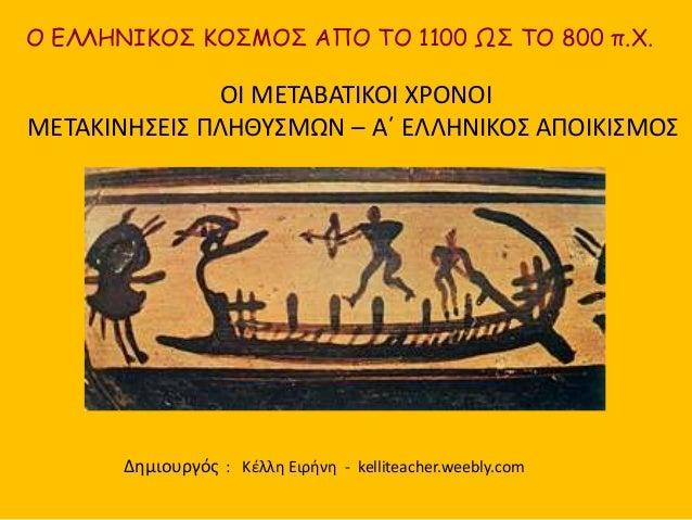O ΕΛΛΗΝΙΚΟΣ ΚΟΣΜΟΣ ΑΠΟ ΤΟ 1100 ΩΣ ΤΟ 800 π.Χ.  ΟΙ ΜΕΤΑΒΑΤΙΚΟΙ ΧΡΟΝΟΙ  ΜΕΤΑΚΙΝΗΣΕΙΣ ΠΛΗΘΥΣΜΩΝ – Α΄ ΕΛΛΗΝΙΚΟΣ ΑΠΟΙΚΙΣΜΟΣ  Δη...