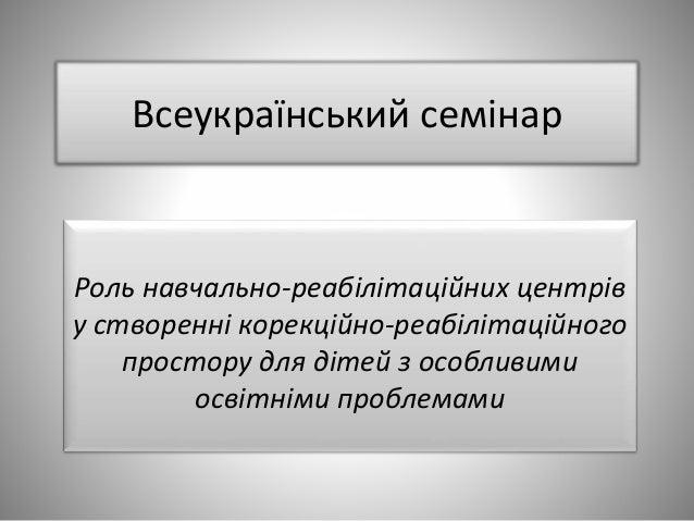 Всеукраїнський семінар Роль навчально-реабілітаційних центрів у створенні корекційно-реабілітаційного простору для дітей з...