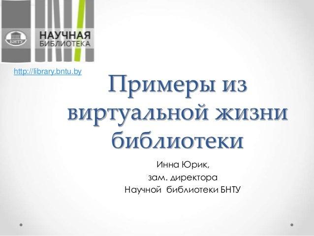 Примеры из виртуальной жизни библиотеки Инна Юрик, зам. директора Научной библиотеки БНТУ http://library.bntu.by