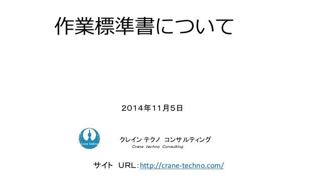 作業標準書について 2014年11月5日 ク コンサルティングクレイン テクノ コンサルティング Crane techno Consulting. サイト URL:http://crane-techno.com/