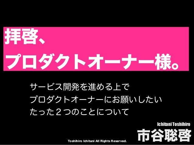 Toshihiro Ichitani All Rights Reserved. 拝啓、 プロダクトオーナー様。 Ichitani Toshihiro 市谷聡啓 サービス開発を進める上で プロダクトオーナーにお願いしたい たった2つのことについて