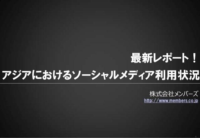 最新レポート!  アジアにおけるソーシャルメディア利用状況  株式会社メンバーズ  http://www.members.co.jp  0