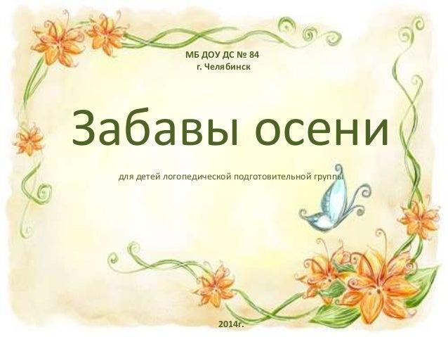 МБ ДОУ ДС № 84 г. Челябинск Забавы осени для детей логопедической подготовительной группы 2014г.