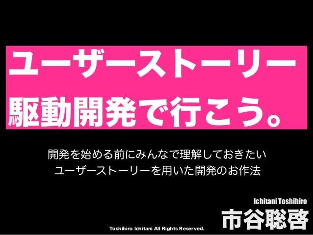 Toshihiro Ichitani All Rights Reserved. ユーザーストーリー 駆動開発で行こう。 Ichitani Toshihiro 市谷聡啓 開発を始める前にみんなで理解しておきたい ユーザーストーリーを用いた開発のお...
