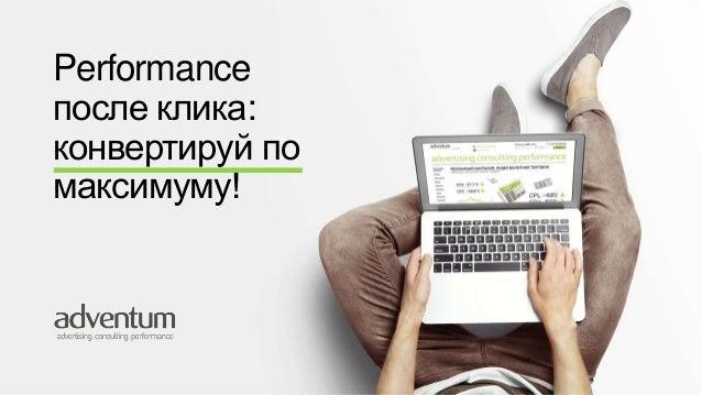 Performance  после клика:  конвертируй по  максимуму!