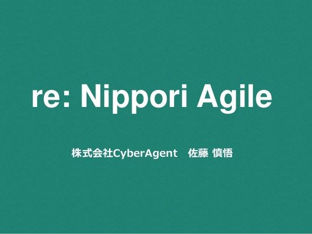 re: Nippori Agile  株式会社CyberAgent 佐藤慎悟