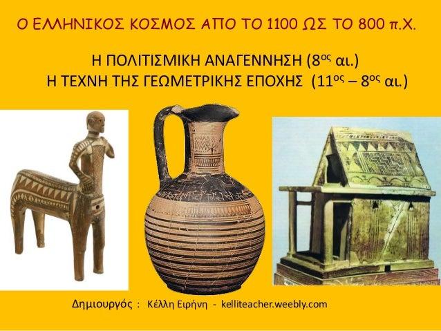 O ΕΛΛΗΝΙΚΟΣ ΚΟΣΜΟΣ ΑΠΟ ΤΟ 1100 ΩΣ ΤΟ 800 π.Χ. H ΠΟΛΙΤΙΣΜΙΚΗ ΑΝΑΓΕΝΝΗΣΗ (8ος αι.) Η ΤΕΧΝΗ ΤΗΣ ΓΕΩΜΕΤΡΙΚΗΣ ΕΠΟΧΗΣ (11ος – 8ο...
