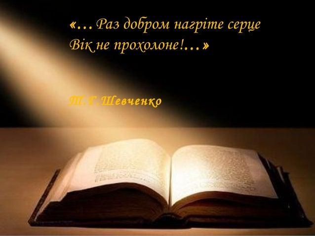 «…Раз добром нагріте серце  Вік не прохолоне!…»  Т.Г.Шевченко