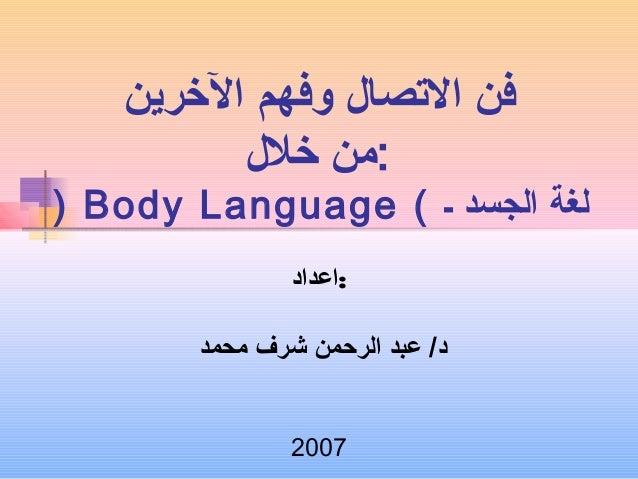 فن التصصال وفهم الخررين  :من خرلل  ) Body Language ( لغة الجسد ـ  :اعداد  د/ عبد الرحمن شرف محمد  2007