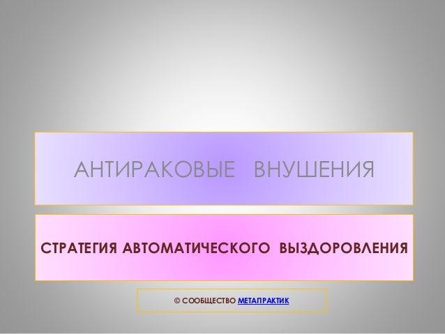 АНТИРАКОВЫЕ ВНУШЕНИЯ  СТРАТЕГИЯ АВТОМАТИЧЕСКОГО ВЫЗДОРОВЛЕНИЯ  © СООБЩЕСТВО МЕТАПРАКТИК