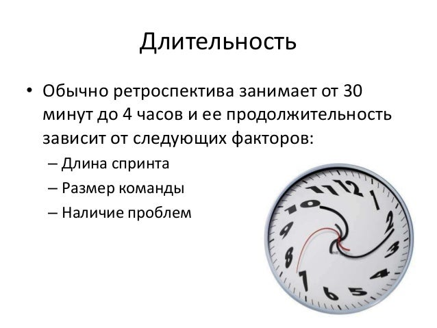 Длительность  • Обычно ретроспектива занимает от 30  минут до 4 часов и ее продолжительность  зависит от следующих факторо...