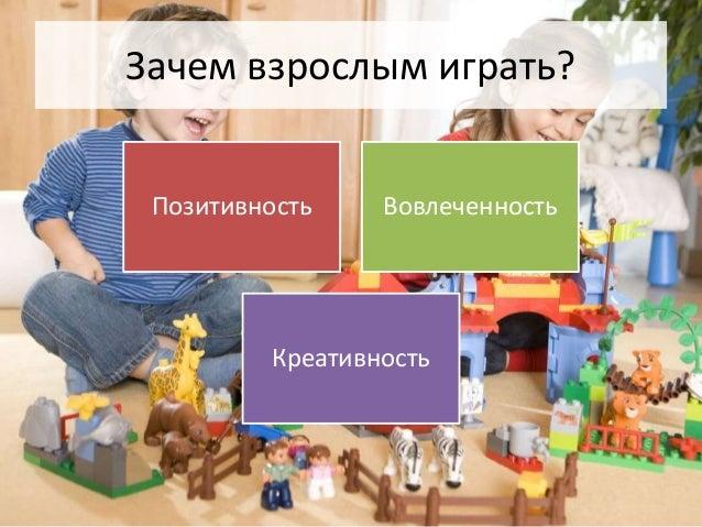 Зачем взрослым играть?  Позитивность Вовлеченность  Креативность