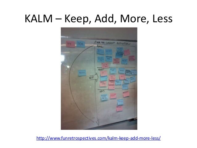 KALM – Keep, Add, More, Less  http://www.funretrospectives.com/kalm-keep-add-more-less/