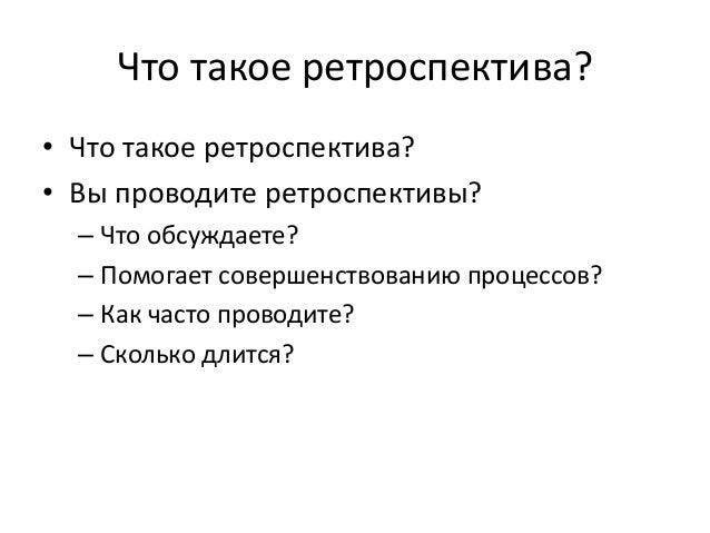 Что такое ретроспектива?  • Что такое ретроспектива?  • Вы проводите ретроспективы?  – Что обсуждаете?  – Помогает соверше...