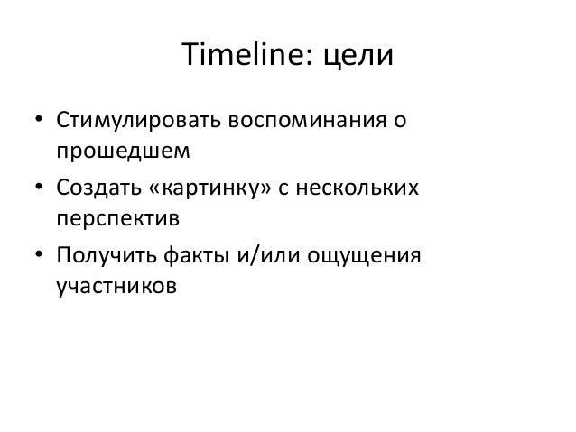 Timeline: цели  • Стимулировать воспоминания о  прошедшем  • Создать «картинку» с нескольких  перспектив  • Получить факты...