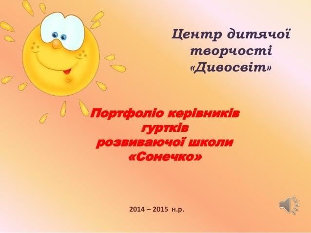 Центр дитячої  творчості  «Дивосвіт»  Портфоліо керівників  гуртків  розвиваючої школи  «Сонечко»  2014 – 2015 н.р.
