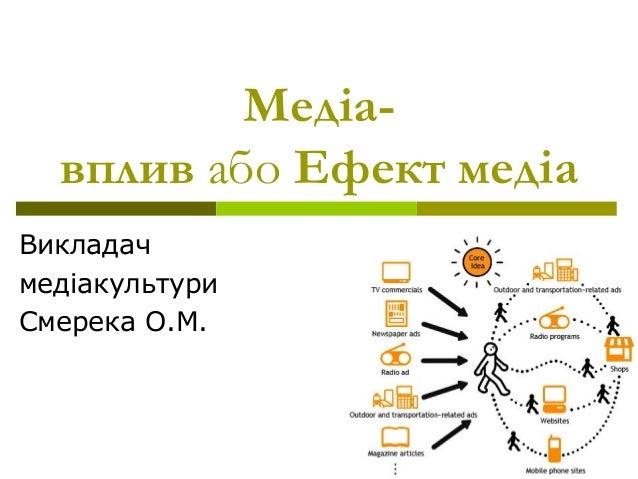 Медіа-  вплив або Ефект медіа  Викладач  медіакультури  Смерека О.М.