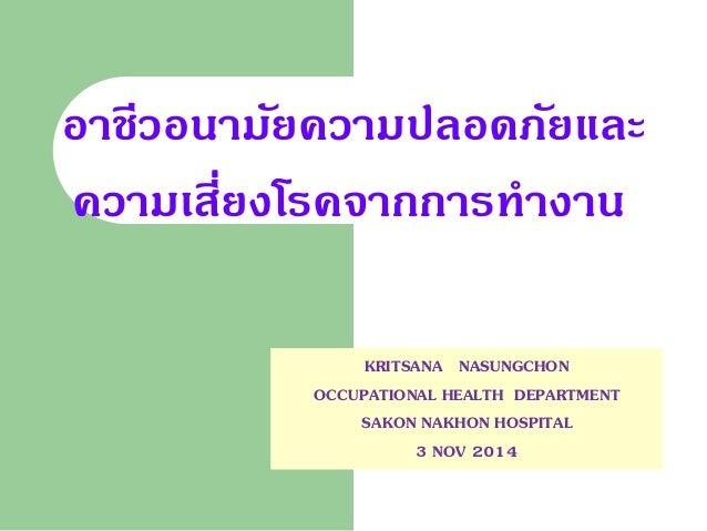 อาชีวอนามัยความปลอดภัยและ ความเสี่ยงโรคจากการทางาน  KRITSANA NASUNGCHON  OCCUPATIONAL HEALTH DEPARTMENT  SAKON NAKHON HOSP...