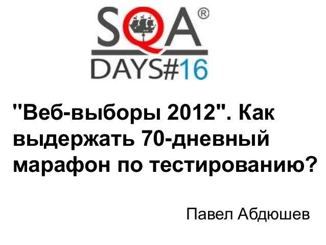 """""""Веб-выборы 2012"""". Как  выдержать 70-дневный  марафон по тестированию?  Павел Абдюшев"""