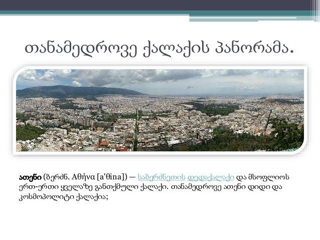 თანამედროვე ქალაქის პანორამა.  ათენი (ბერძნ. Αθήνα [a'θina]) — საბერძნეთის დედაქალაქი და მსოფლიოს  ერთ-ერთი ყველაზე განთქმ...