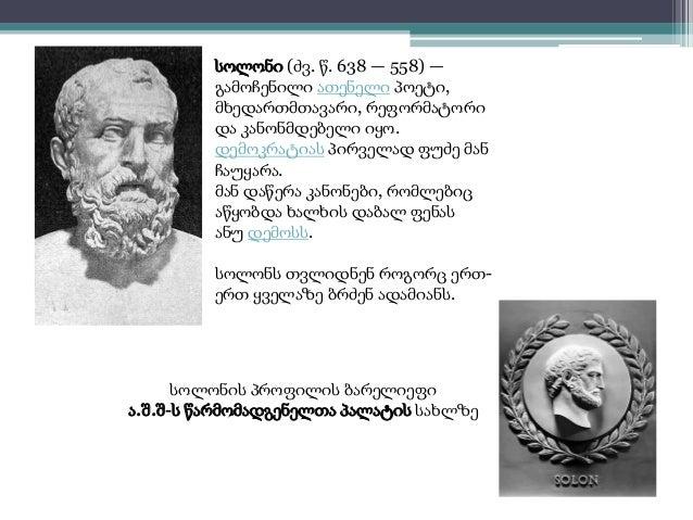 სოლონი (ძვ. წ. 638 — 558) —  გამოჩენილი ათენელი პოეტი,  მხედართმთავარი, რეფორმატორი  და კანონმდებელი იყო.  დემოკრატიას პირ...