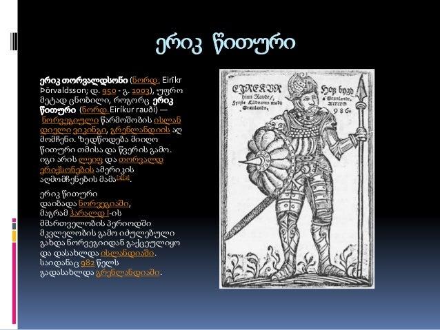 ერიკ წითური  ერიკ თორვალდსონი (ნორდ. Eirīkr  Þōrvaldsson; დ. 950 - გ. 1003), უფრო  მეტად ცნობილი, როგორც ერიკ  წითური (ნორ...