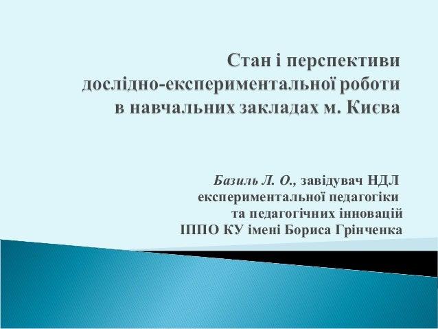 Базиль Л. О., завідувач НДЛ  експериментальної педагогіки  та педагогічних інновацій  ІППО КУ імені Бориса Грінченка