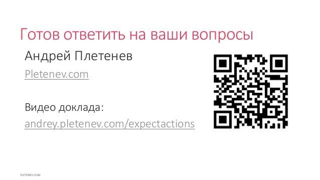 Готов ответить на ваши вопросы Андрей Плетенев Pletenev.com Видео доклада: andrey.pletenev.com/expectactions
