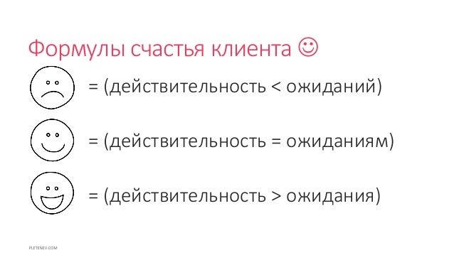 Формулы счастья клиента  = (действительность < ожиданий) = (действительность = ожиданиям) = (действительность > ожидания)
