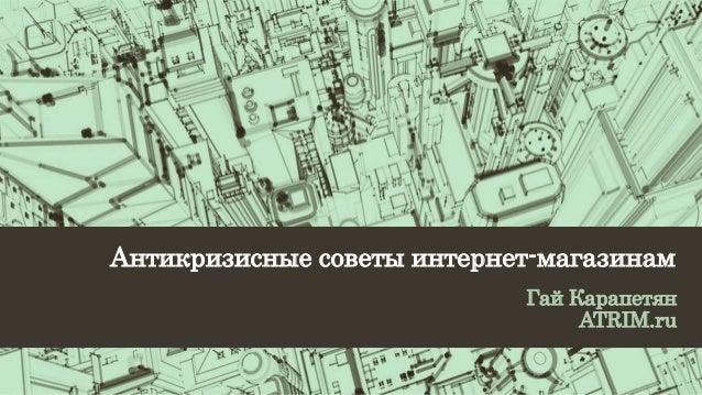 Антикризисные советы интернет-магазинам  Гай Карапетян  ATRIM.ru