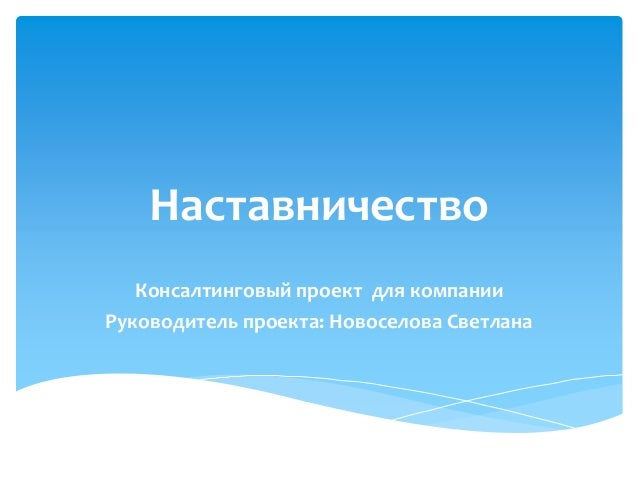 Наставничество  Консалтинговый проект для компании  Руководитель проекта: Новоселова Светлана