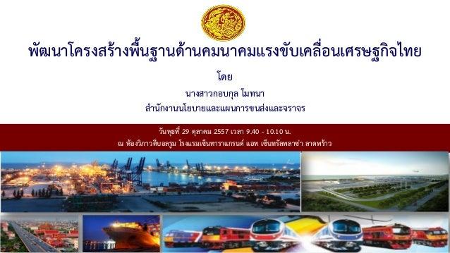 พัฒนาโครงสร้างพื้นฐานด้านคมนาคมแรงขับเคลื่อนเศรษฐกิจไทย  โดย  นางสาวกอบกุล โมทนา  สานักงานนโยบายและแผนการขนส่งและจราจร  วั...