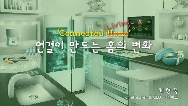 Living  'Connected Home'  연결이 만드는 홈의 변화  최 형 욱  chief maker & CEO, 매직에코