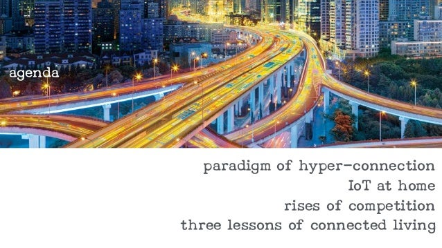 paradigm of hyper-connection  IoT at home  rises of competition  three lessons of connected living  agenda