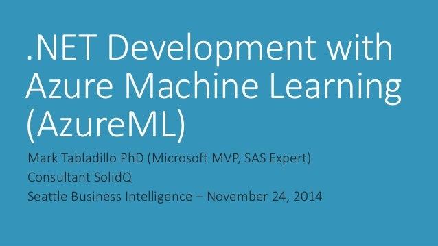 .NET Development with Azure Machine Learning (AzureML)  Mark Tabladillo PhD (Microsoft MVP, SAS Expert)  Consultant SolidQ...