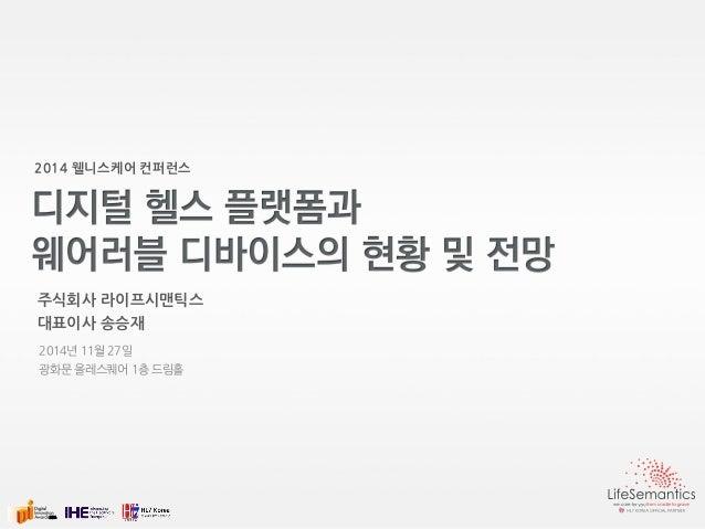 2014 웰니스케어 컨퍼런스  주식회사 라이프시맨틱스  대표이사 송승재  2014년 11월 27일  광화문 올레스퀘어 1층 드림홀