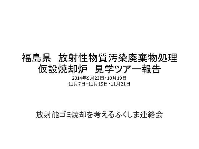 福島県 放射性物質汚染廃棄物処理  仮設焼却炉 見学ツアー報告  2014年9月23日・10月19日  11月7日・11月15日・11月21日  放射能ゴミ焼却を考えるふくしま連絡会